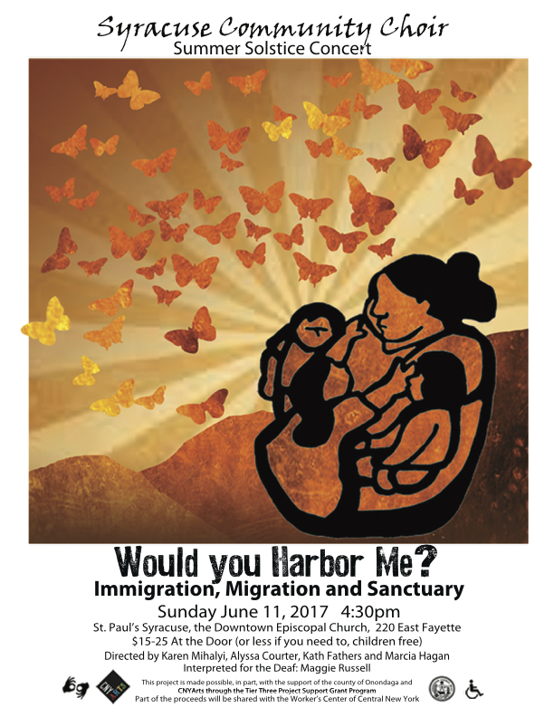 Summer Solstice Concert: Would You Harbor Me?: Immigration, Migration, and Sanctuary. Sunday June 11, 2017 4:30 pm. St. Paul's Syracuse, the Downtown Episcopal Church, 220 East Fayette. $15 - $25 At the Door (or less if you need to, children free). directed by Karen Mihalyi, Alyssa courter, Kath Fathers, and Marcia Hagan. Interpreted for the Deaf: Maggie Russell. This project is made possible, in part, with the support of the county of Onondaga and CNYArts through the Tier Three Project Support Grant Program. Part of the proceeds will be shared with the Worker's Center of Central New York.