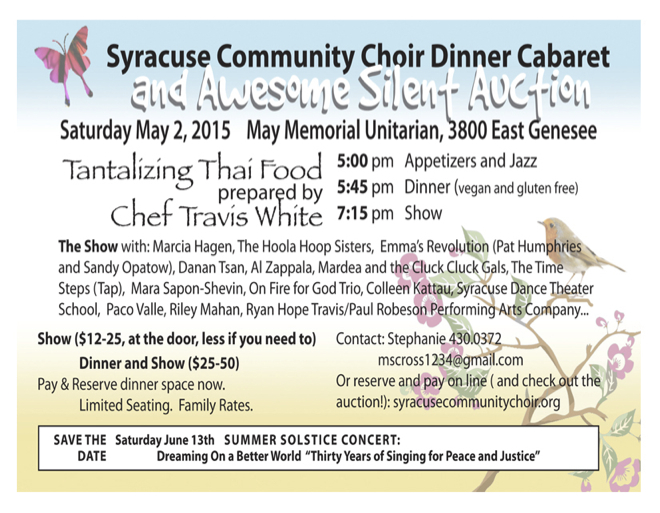 Choir Dinner Cabaret and Awesome Silent Auction. Saturday, May 2, May Memorial Unitarian Universalist Society, 3800 East Genesee St.  Thai Food. 5pm Appetizers and Jazz. 5:45 Dinner (vegan and gluten free) 7:15 Show.   Show only: $12-25 (at the door, less if you need to), Dinner and Show: $25-$50. Contact Stephanie: 430-0372 or mscross1234@gmail.com