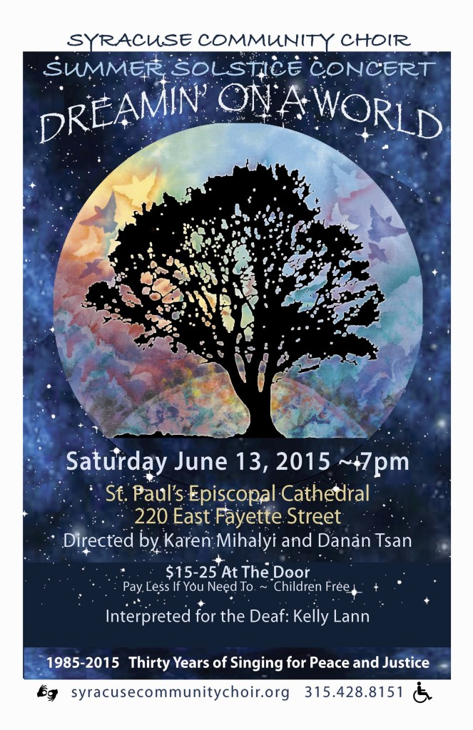"Our Summer Solstice Concert ""Dreamin' on a World"" will be on Saturday, June 13th 7pm at St. Paul's Cathedral, 220 East Fayette Street. Directed by Karen Mihalyi and Danan Tsan. Tickets: $15 - $25 at the door (Pay less if you need to. More if you can.) Children Free. Interpreted for the Deaf by Kelly Lann. 1985-2015 Thirty Years of Singing for Peace and Justice.  syracusecommunitychoir.org 315-428-8151"