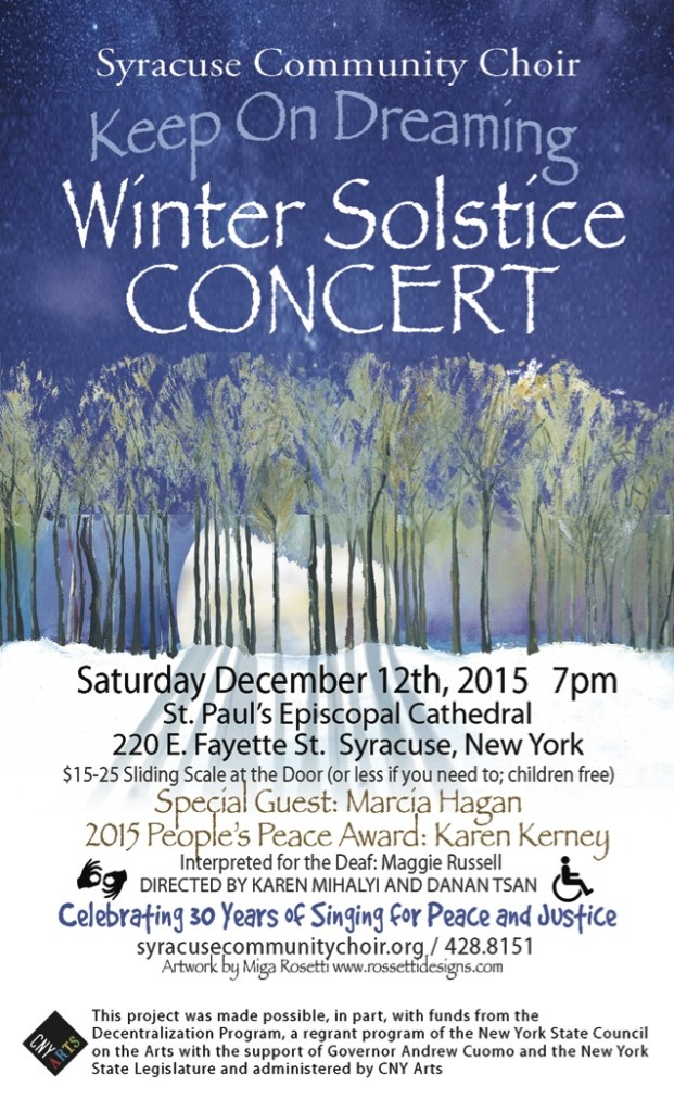 """Syracuse Community Choir's Winter Solstice Concert: """"Keep on Dreaming"""". Saturday, December 12th, 2015 at 7pm. St. Paul's Episcopal Cathedral, 220 E. Fayette St., Downtown Syracuse. Special Guest: Marcia Hagen. 2015 People's Peace Award: Karen Kerney. Interpreted for the Deaf: Maggie Russell. Directed by Karen Mihalyi and Danan Tsan. Celebrating 30 Years of Singing for Peace and Justice."""