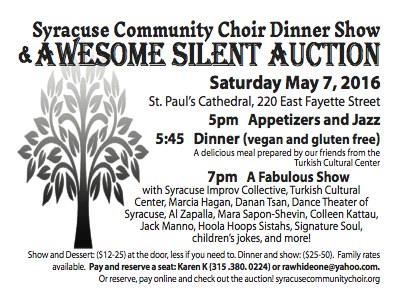 Syracuse Community Choir Dinner Show & Awesome silent Auction Saturday May 7, 2016 St. Paul's Cathedral, 220 East Fayette Street 5pm Appetizers and Jazz 5:45 Dinner (vegan and gluten free) A delicious meal prepared by our friends from the Turkish Cultural Center 7pm A Fabulous Show with Syracuse Improv Collective, Turkish Cultural Center, Marcia Hagan, Danan Tsan, Dance Theater of Syracuse, Al Zapalla, Mara Sapon-Shevin, Colleen Kattau, Jack Manno, Hoola Hoops Sistahs, Signature Soul, children's jokes, and more! Show and Dessert: ($12-25) at the door, less if you need to. Dinner and show: ($25-50). Family rates available. Pay and reserve a seat:KarenK(315.380.0224) or rawhideone@yahoo.com. Or reserve, pay online and check out the auction! syracusecommunitychoir.org