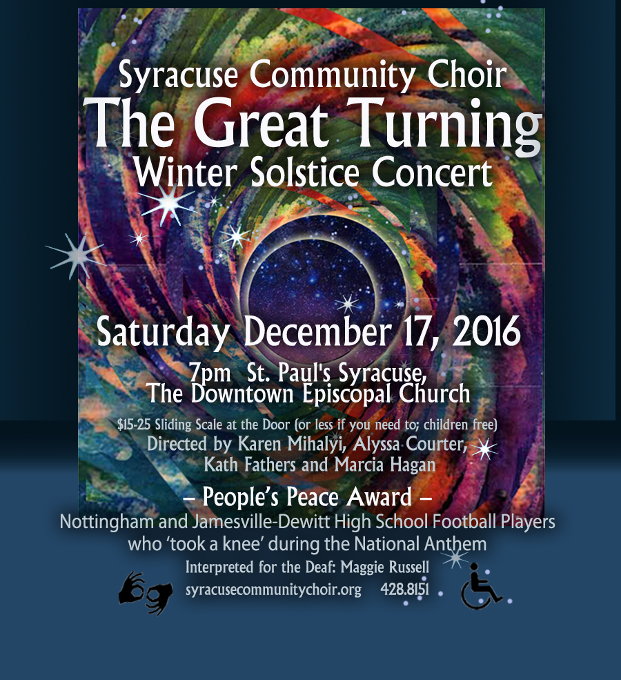 """The Great Turning: Winter Solstice Concert. Saturday December 17, 2016, 7pm at St. Paul's Syracuse, The Downtown Episcopal Church. $15-25 Sliding Scale at the Door (or less if you need to: children free). Directed by Karen Mihalyi, Alyssa Courter, Kath Fathers, and Marcia Hagan. People's Peace Award given to Nottingham and Jamesville-DeWitt High School Football Pllayers who """"took a knee"""" during the National Anthem. Interpreted for the Deaf by Maggie Russell"""