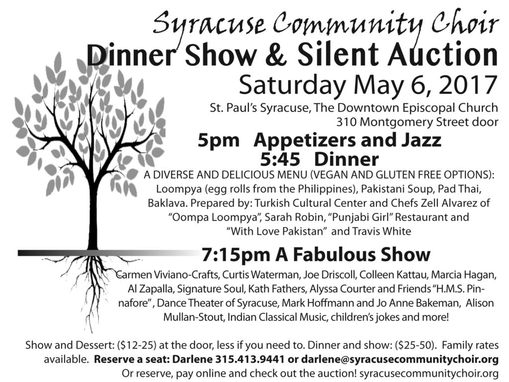 "Syracuse Community Choir Dinner Show & Silent Auction Saturday May 6, 2017 St. Paul's Syracuse, The Downtown Episcopal Church 310 Montgomery Street door 5pm Appetizers and Jazz 5:45 Dinner A Diverse and Delicious Menu (Vegan and Gluten-Free Options): loompya (egg rolls from the Philippines), Pakistani Soup, Pad Thai, Baklava. Prepared by: Turkish Cultural Center and Chefs Zell Alvarez of ""oompa loompya"", Sarah robin, ""Punjabi girl"" restaurant and ""With love Pakistan"" and Travis White 7:15pm A Fabulous Show Carmen Viviano-Crafts, Curtis Waterman, Joe Driscoll, Colleen Kattau, Marcia Hagan, Al Zapalla, Signature Soul, Kath Fathers, Alyssa Courter and friends ""H.M.S. Pin- nafore"", Dance Theater of Syracuse, MarkHoffmann and JoAnne Bakeman, Alison Mullan-Stout, Indian Classical Music, Children's Jokes and more! Show and Dessert: ($12-25) at the door, less if you need to. Dinner and show: ($25-50). Family rates available. Reserve a seat: Darlene 315.413.9441 or darlene@syracusecommunitychoir.org or reserve, pay online and check out the auction!"