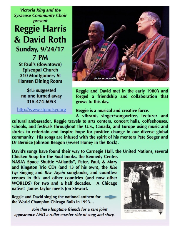 "Victoria King and the Syracuse Community Choir present Reggie Harris  & David Roth in Concert Sunday, 9/24/17 7 PM. St Paul's Downtown Episcopal Church, 310 Montgomery St, Syracuse, NY 13202. Hansen Dining Room. $15 suggested, no one turned away. For more information www.syracusecomunitychoir.com (315) 428-8151  Reggie and David met in the early 1980's and forged a friendship and collaboration that grows to this day. Reggie is a musical and creative force. A vibrant, singer/songwriter, lecturer and cultural ambassador, Reggie travels to arts centers, concert halls, coffeehouses, schools, and festivals throughout the U.S., Canada, and Europe using music and stories to entertain and inspire hope for positive change in our diverse global community. His songs are infused with the spirit of his mentors Pete Seeger and Dr Bernice Johnson Reagon (Sweet Honey in the Rock). David's songs have found their way to Carnegie Hall, the United Nations, several Chicken Soup for the Soul books, the Kennedy Center, NASA's Space Shuttle ""Atlantis"", Peter, Paul, & Mary and Kingston Trio CDs (and 13 of his own), the Rise Up Singing and Rise Again songbooks, and countless venues in this and other countries (and now other WORLDS) for two and a half decades. A Chicago native! James Taylor meets Jon Stewart. Reggie and David singing the national anthem for the World Champion Chicago Bulls in 1993… Join these longtime friends for a rare joint appearance AND a roller coaster ride of song and story."