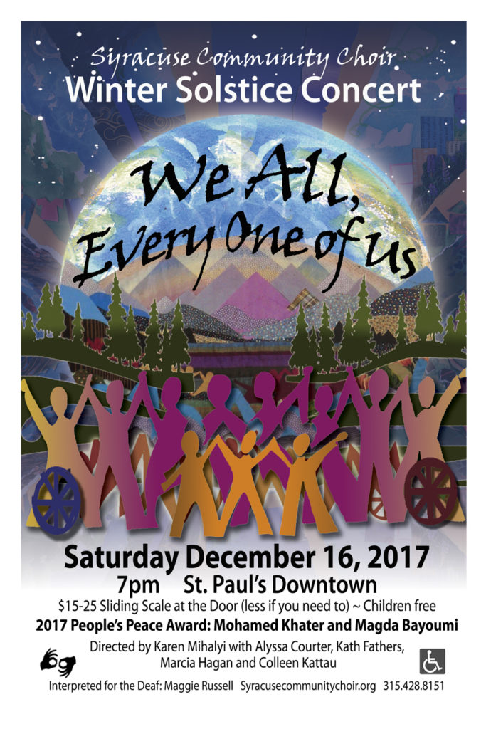 """We All, Every One of Us"" A Winter Solstice Concert presented by the Syracuse Community Choir. Saturday, December16, 2017, 7pm at St. Paul's Syracuse, 220 Fayette St., corner of Montgomery St., Downtown. $15 - $15 Sliding Scale at the Door (less if you need to) - Children Free. 2017 People's Peace Award recipients: Mohamed Khater and Magda Bayoumi. Directed by Karen Mihalyi with Alyssa Courter, Kath Fathers, Marcia Hagan, and Colleen Kattau. Interpreted for the Deaf by Maggie Russell."