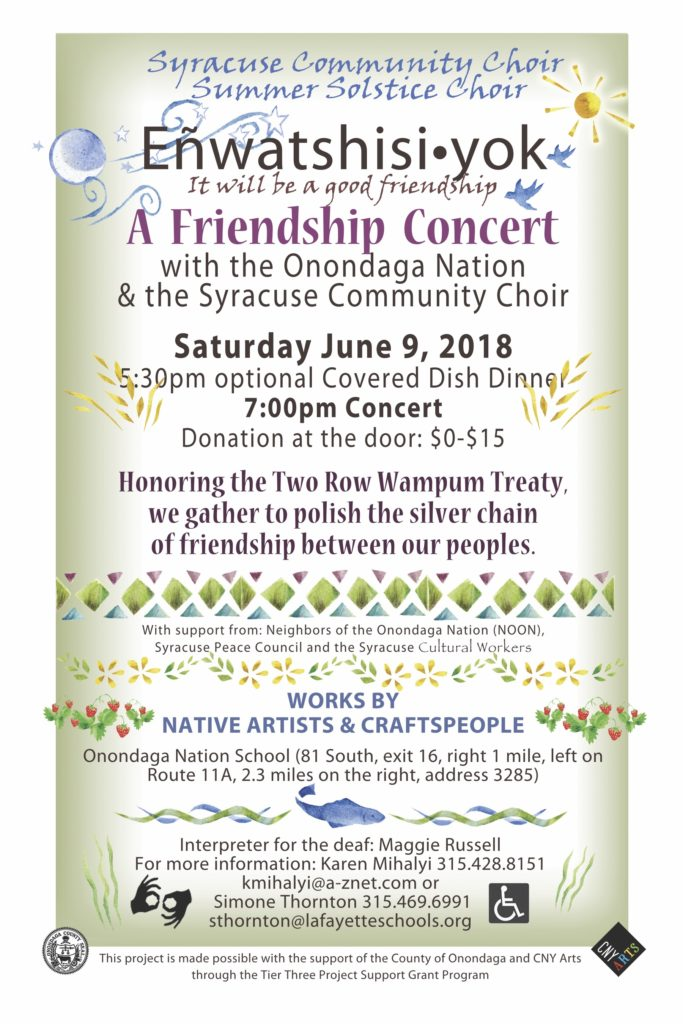 Eñwatshisi•yok* A Friendship Concert with the Onondaga Nation and the Syracuse Community Choir Saturday June 9th , 2018 5:30pm Covered Dish Dinner 7:00pm Concert Onondaga Nation School (81 South, exit 16, right 1 mile, left on Route 11A, 2.3 miles on the right) Donation at the door: $0-$15 Works by Native Artists and Craftspeople Interpreter for the deaf: Maggie Russel (Interpreter sign and wheel chair sign) To honor the Two Row Wampum Treaty, we will gather to polish the silver chain of friendship between our peoples. With support from: Neighbors of the Onondaga Nation (NOON), Syracuse Peace Council and the Syracuse Cultural Workers. This concert is made possible, in part, by a Tier Three Project Support Grant through the County of Onondaga and administered by CNY Arts. For more information: Karen Mihalyi  315-428-8151 karen@syracusecommunitychoir.org or Simone Thornton  315-469-6991 sthornton@lafayetteschools.org *translation: It will be a good friendship.