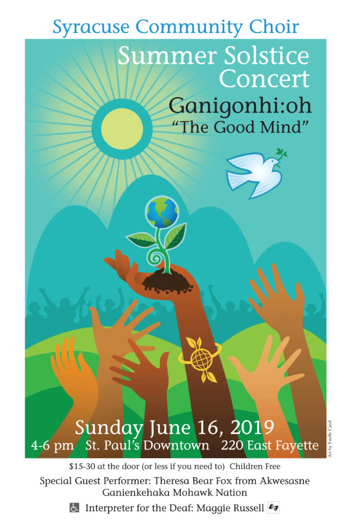 "Ganigonhi:oh ""The Good Mind"" 2 to 4pm, Sunday June 16th. St. Paul's Downtown 220 East Fayette $15-30 at the door (or less if you need to) Children Free Special Guest Performer: Theresa Bear Fox from Akwesasne Ganienkehaka, Mohawk Nation Interpreter for the Deaf: Maggie Russell. Wheelchair Accessible. This year we honor and learn from two Indigenous Peoples: ""Ganigonhi:oh: The Good Mind"", from the Onondaga/Haudenosaunee, and ""Sumak Kawsay: GoodLiving/ (Buen Vivir)"" from the Andean/Quechua people. Both interconnected and essential to our survival."
